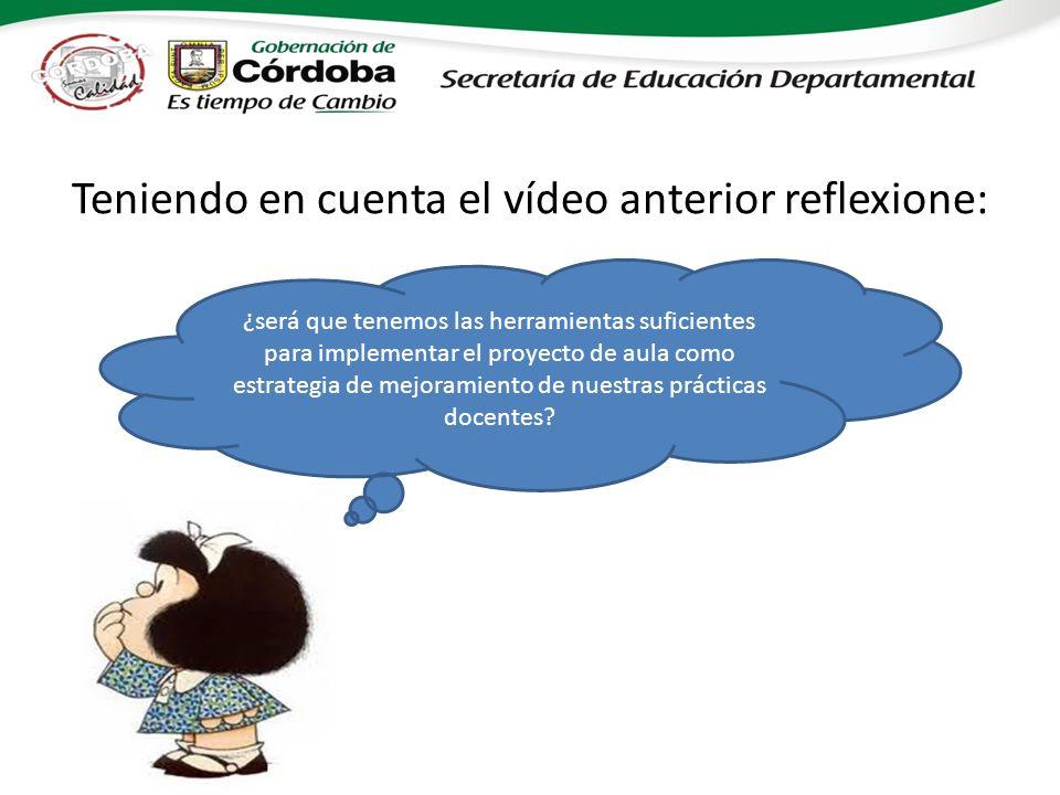 Teniendo en cuenta el vídeo anterior reflexione: ¿será que tenemos las herramientas suficientes para implementar el proyecto de aula como estrategia de mejoramiento de nuestras prácticas docentes?