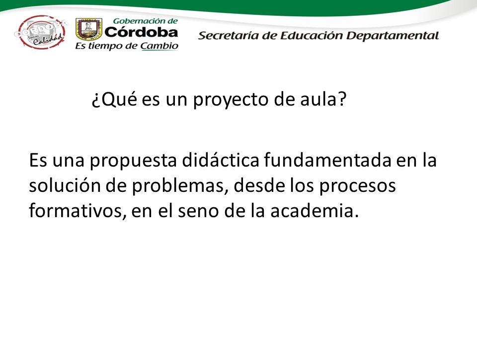 ¿Qué es un proyecto de aula? Es una propuesta didáctica fundamentada en la solución de problemas, desde los procesos formativos, en el seno de la acad
