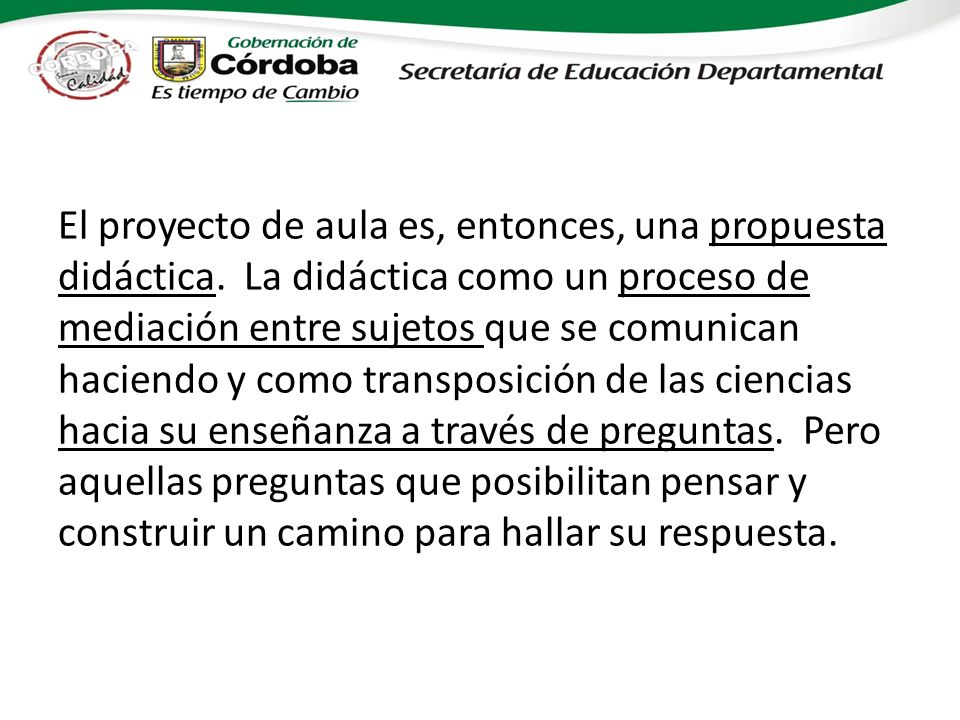 El proyecto de aula es, entonces, una propuesta didáctica. La didáctica como un proceso de mediación entre sujetos que se comunican haciendo y como tr