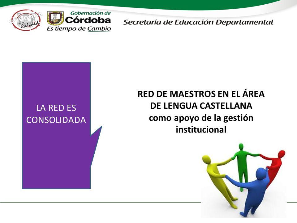 RED DE MAESTROS EN EL ÁREA DE LENGUA CASTELLANA como apoyo de la gestión institucional LA RED ES CONSOLIDADA