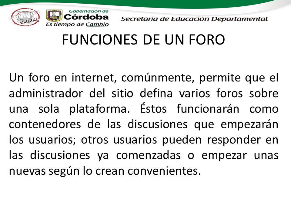 FUNCIONES DE UN FORO Un foro en internet, comúnmente, permite que el administrador del sitio defina varios foros sobre una sola plataforma. Éstos func