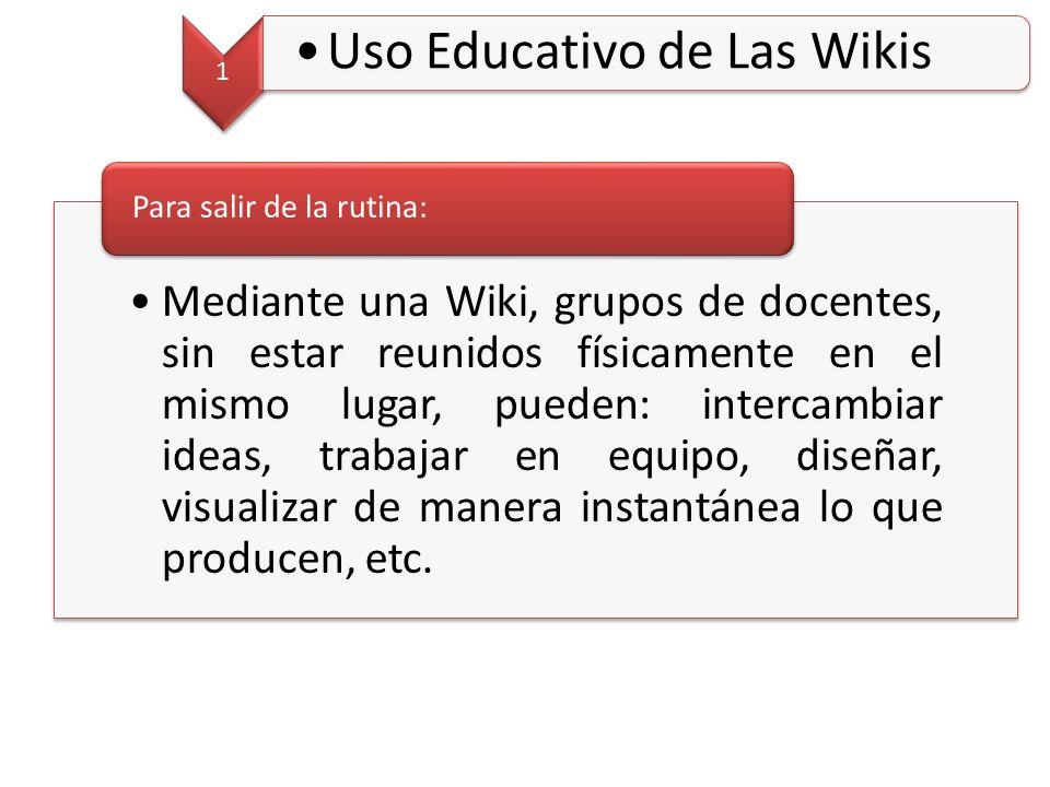 1 Uso Educativo de Las Wikis Mediante una Wiki, grupos de docentes, sin estar reunidos físicamente en el mismo lugar, pueden: intercambiar ideas, trabajar en equipo, diseñar, visualizar de manera instantánea lo que producen, etc.