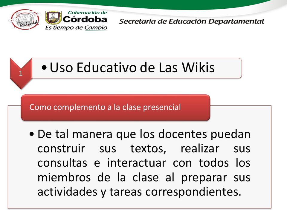 1 Uso Educativo de Las Wikis De tal manera que los docentes puedan construir sus textos, realizar sus consultas e interactuar con todos los miembros de la clase al preparar sus actividades y tareas correspondientes.