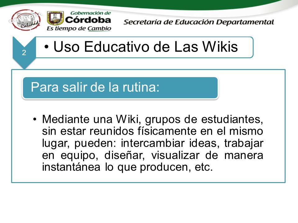 2 Uso Educativo de Las Wikis Mediante una Wiki, grupos de estudiantes, sin estar reunidos físicamente en el mismo lugar, pueden: intercambiar ideas, trabajar en equipo, diseñar, visualizar de manera instantánea lo que producen, etc.