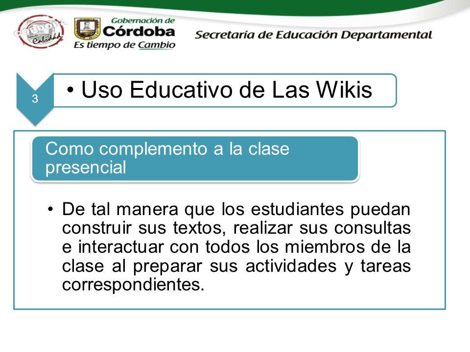 3 Uso Educativo de Las Wikis De tal manera que los estudiantes puedan construir sus textos, realizar sus consultas e interactuar con todos los miembros de la clase al preparar sus actividades y tareas correspondientes.