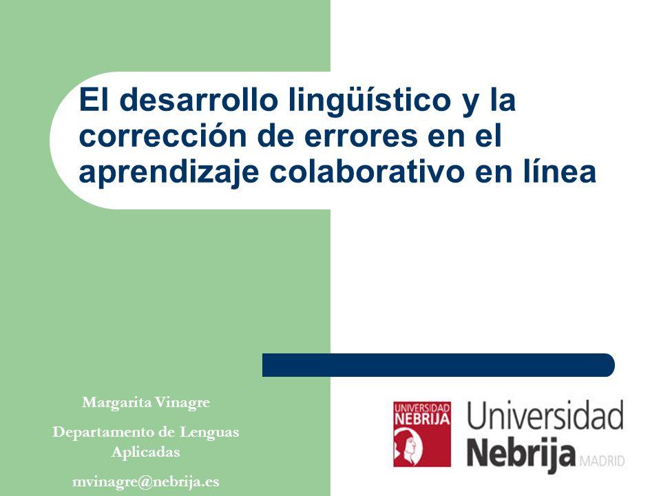 El desarrollo lingüístico y la corrección de errores en el aprendizaje colaborativo en línea Margarita Vinagre Departamento de Lenguas Aplicadas mvinagre@nebrija.es