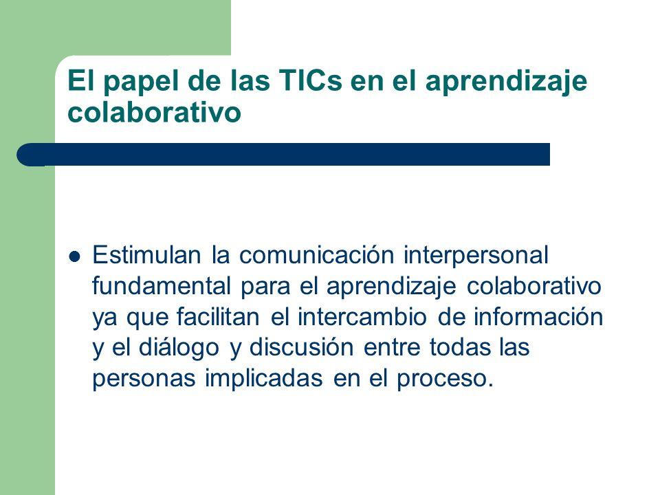 El papel de las TICs en el aprendizaje colaborativo Estimulan la comunicación interpersonal fundamental para el aprendizaje colaborativo ya que facilitan el intercambio de información y el diálogo y discusión entre todas las personas implicadas en el proceso.