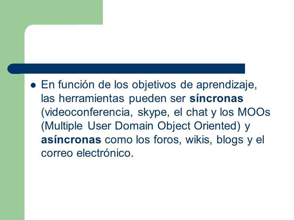 En función de los objetivos de aprendizaje, las herramientas pueden ser síncronas (videoconferencia, skype, el chat y los MOOs (Multiple User Domain Object Oriented) y asíncronas como los foros, wikis, blogs y el correo electrónico.
