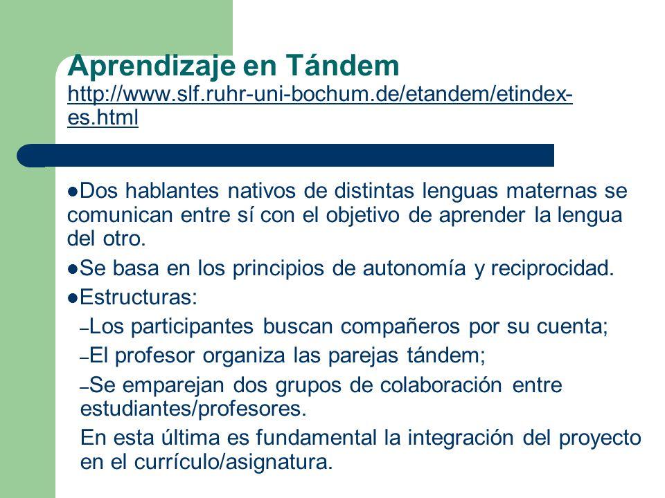 Aprendizaje en Tándem http://www.slf.ruhr-uni-bochum.de/etandem/etindex- es.html http://www.slf.ruhr-uni-bochum.de/etandem/etindex- es.html Dos hablantes nativos de distintas lenguas maternas se comunican entre sí con el objetivo de aprender la lengua del otro.
