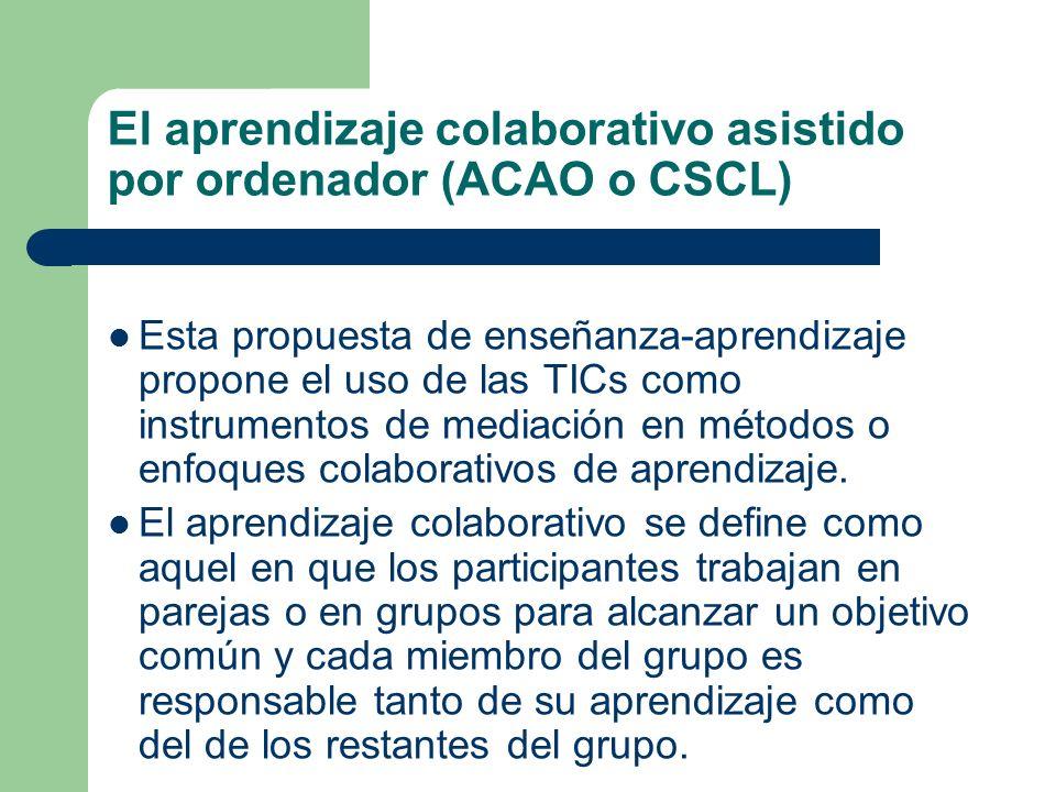 El aprendizaje colaborativo asistido por ordenador (ACAO o CSCL) Esta propuesta de enseñanza-aprendizaje propone el uso de las TICs como instrumentos de mediación en métodos o enfoques colaborativos de aprendizaje.