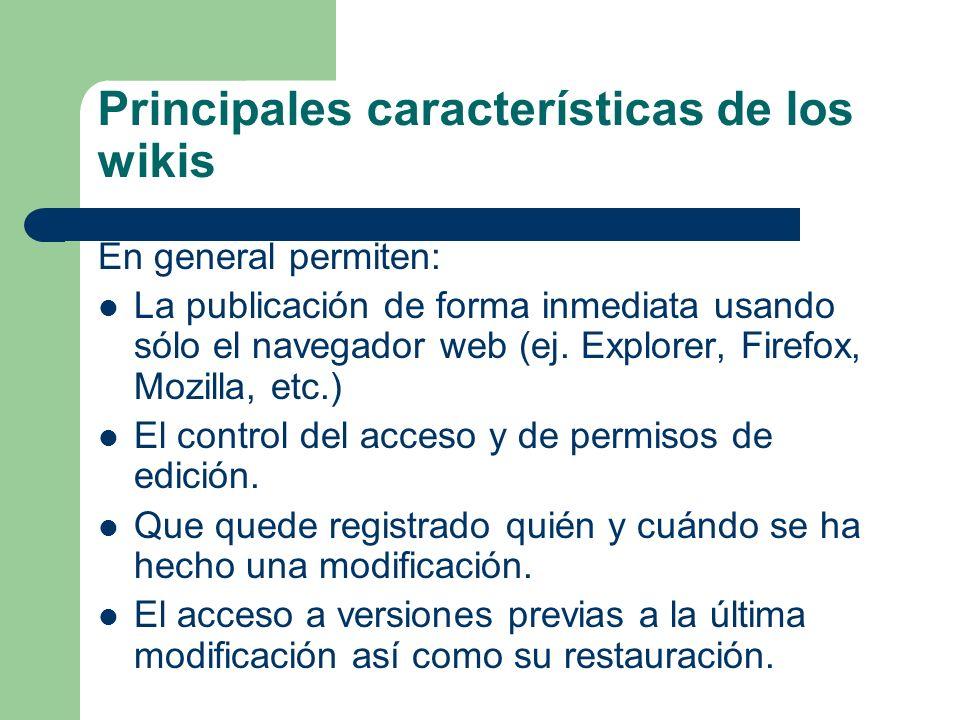Principales características de los wikis En general permiten: La publicación de forma inmediata usando sólo el navegador web (ej. Explorer, Firefox, M