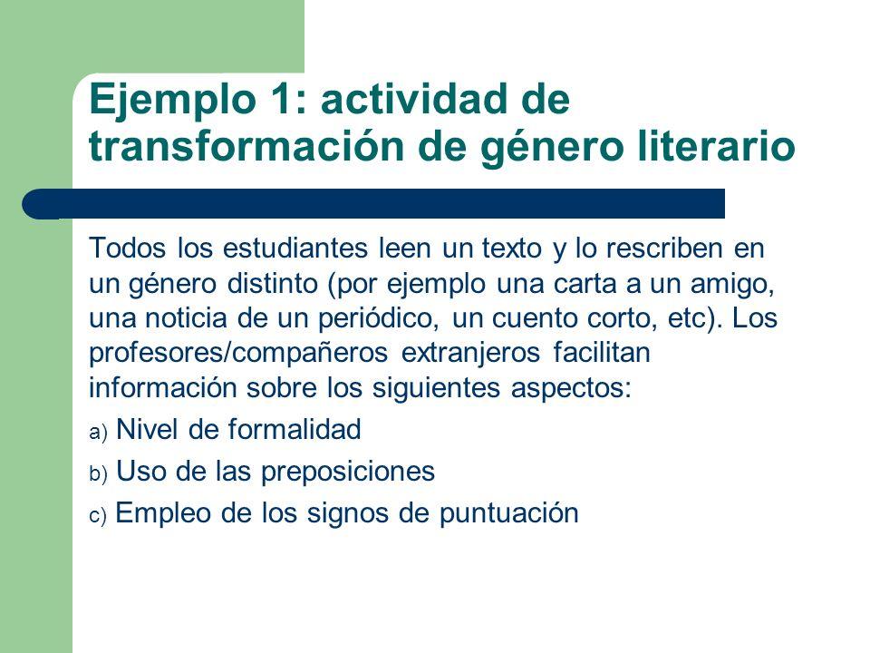 Ejemplo 1: actividad de transformación de género literario Todos los estudiantes leen un texto y lo rescriben en un género distinto (por ejemplo una carta a un amigo, una noticia de un periódico, un cuento corto, etc).