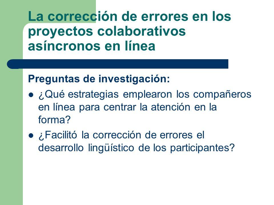La corrección de errores en los proyectos colaborativos asíncronos en línea Preguntas de investigación: ¿Qué estrategias emplearon los compañeros en línea para centrar la atención en la forma.