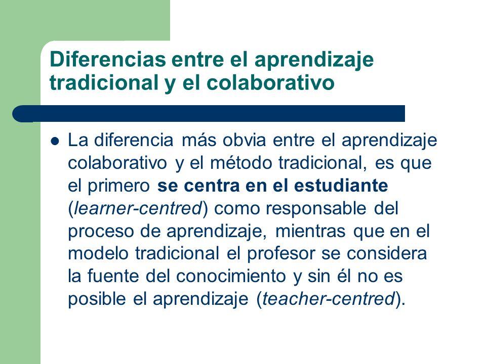 Diferencias entre el aprendizaje tradicional y el colaborativo La diferencia más obvia entre el aprendizaje colaborativo y el método tradicional, es que el primero se centra en el estudiante (learner-centred) como responsable del proceso de aprendizaje, mientras que en el modelo tradicional el profesor se considera la fuente del conocimiento y sin él no es posible el aprendizaje (teacher-centred).
