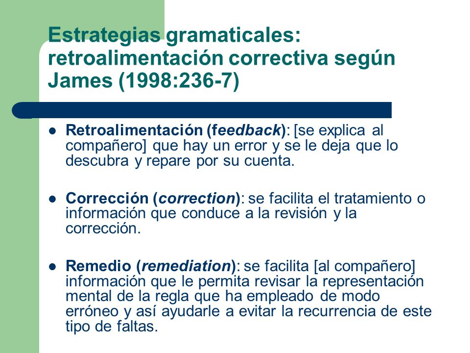 Estrategias gramaticales: retroalimentación correctiva según James (1998:236-7) Retroalimentación (feedback): [se explica al compañero] que hay un error y se le deja que lo descubra y repare por su cuenta.