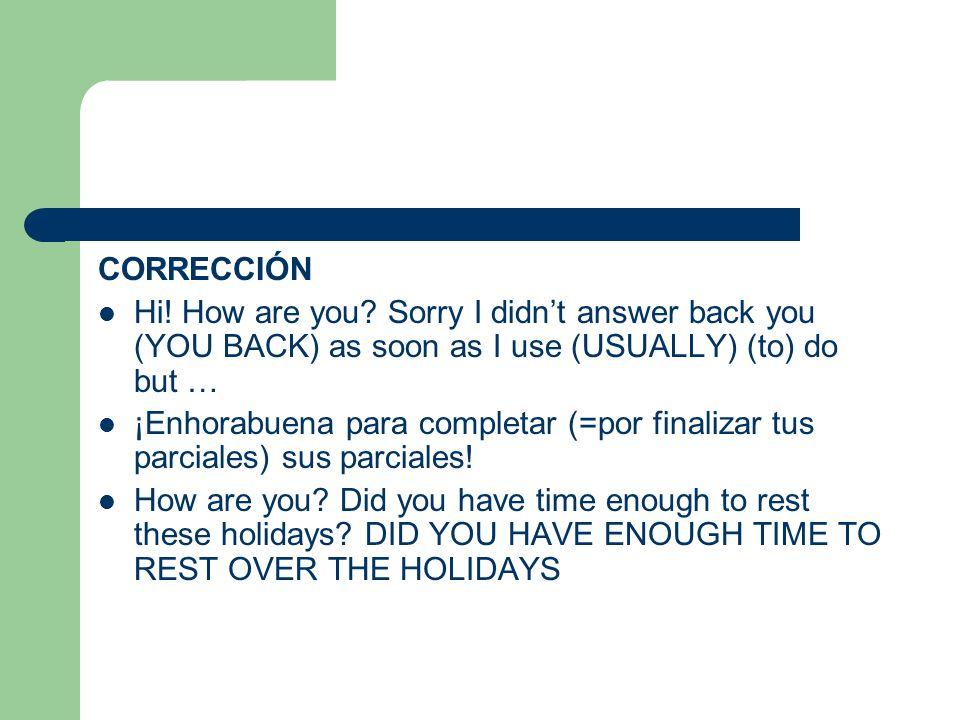 CORRECCIÓN Hi! How are you? Sorry I didnt answer back you (YOU BACK) as soon as I use (USUALLY) (to) do but … ¡Enhorabuena para completar (=por finali