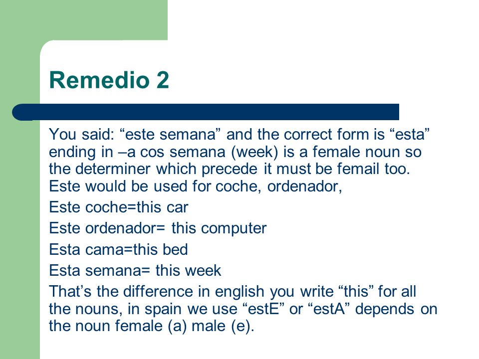 Remedio 2 You said: este semana and the correct form is esta ending in –a cos semana (week) is a female noun so the determiner which precede it must be femail too.