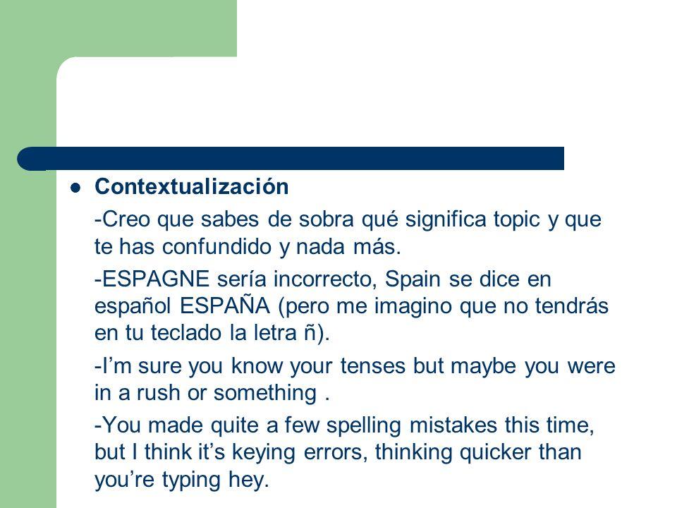 Contextualización -Creo que sabes de sobra qué significa topic y que te has confundido y nada más. -ESPAGNE sería incorrecto, Spain se dice en español