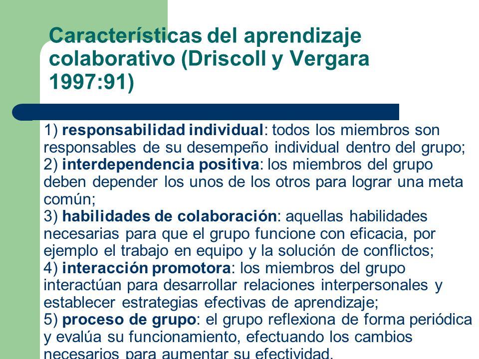 Características del aprendizaje colaborativo (Driscoll y Vergara 1997:91) 1) responsabilidad individual: todos los miembros son responsables de su desempeño individual dentro del grupo; 2) interdependencia positiva: los miembros del grupo deben depender los unos de los otros para lograr una meta común; 3) habilidades de colaboración: aquellas habilidades necesarias para que el grupo funcione con eficacia, por ejemplo el trabajo en equipo y la solución de conflictos; 4) interacción promotora: los miembros del grupo interactúan para desarrollar relaciones interpersonales y establecer estrategias efectivas de aprendizaje; 5) proceso de grupo: el grupo reflexiona de forma periódica y evalúa su funcionamiento, efectuando los cambios necesarios para aumentar su efectividad.