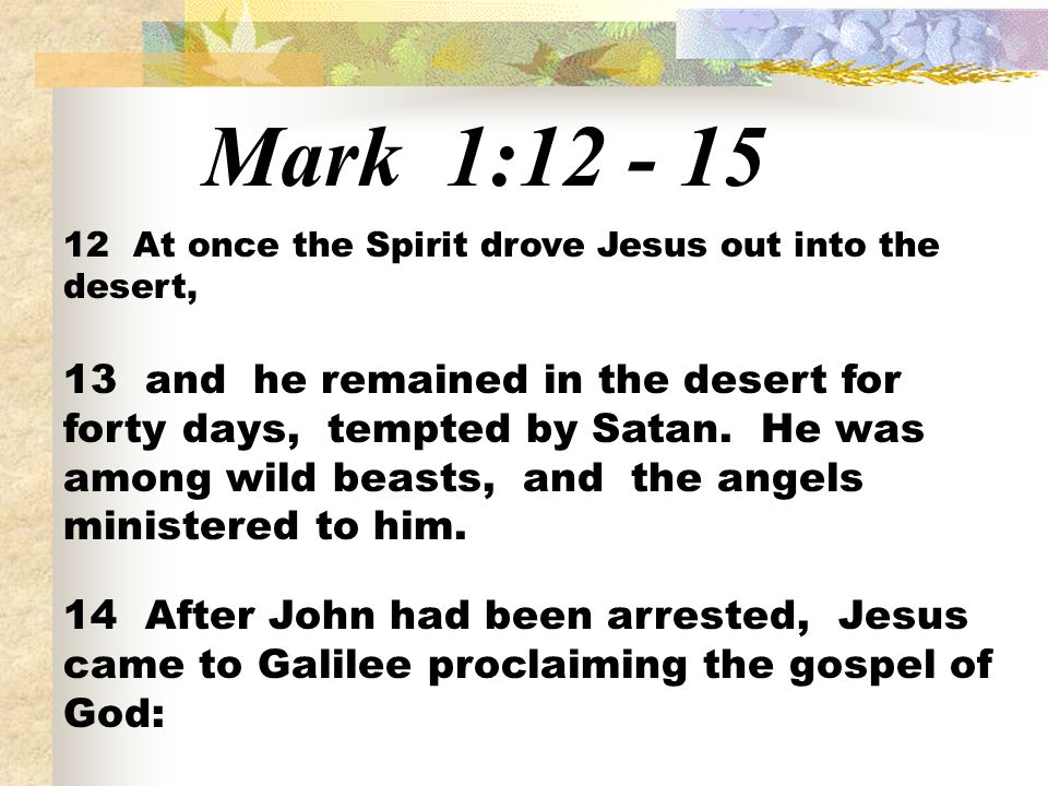 Mark 1:12 - 15 12 At once the Spirit drove Jesus out into the desert, 13 and he remained in the desert for forty days, tempted by Satan.