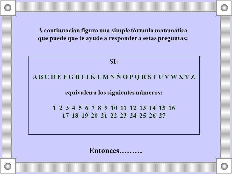 A continuación figura una simple fórmula matemática que puede que te ayude a responder a estas preguntas: SI: A B C D E F G H I J K L M N Ñ O P Q R S T U V W X Y Z equivalen a los siguientes números: 1 2 3 4 5 6 7 8 9 10 11 12 13 14 15 16 17 18 19 20 21 22 23 24 25 26 27 Entonces………