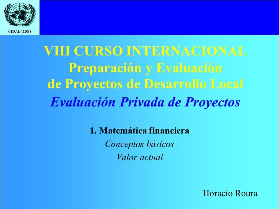 CEPAL/ILPES VIII CURSO INTERNACIONAL Preparación y Evaluación de Proyectos de Desarrollo Local 1. Matemática financiera Conceptos básicos Valor actual