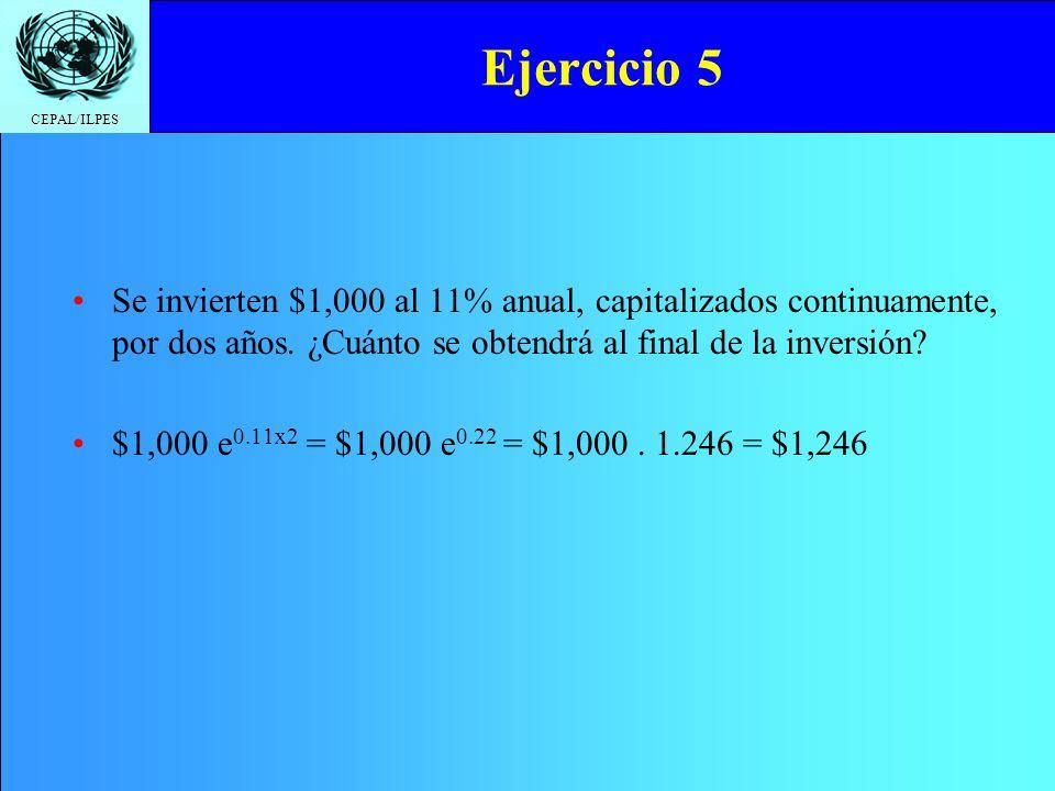 CEPAL/ILPES Ejercicio 5 Se invierten $1,000 al 11% anual, capitalizados continuamente, por dos años. ¿Cuánto se obtendrá al final de la inversión? $1,