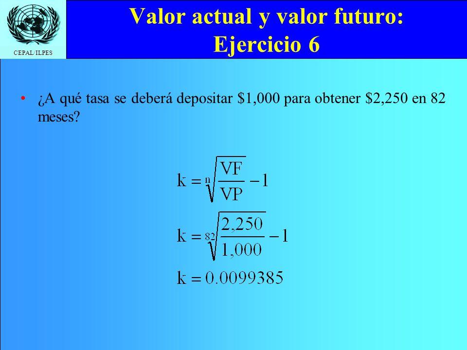 CEPAL/ILPES Valor actual y valor futuro: Ejercicio 6 ¿A qué tasa se deberá depositar $1,000 para obtener $2,250 en 82 meses?