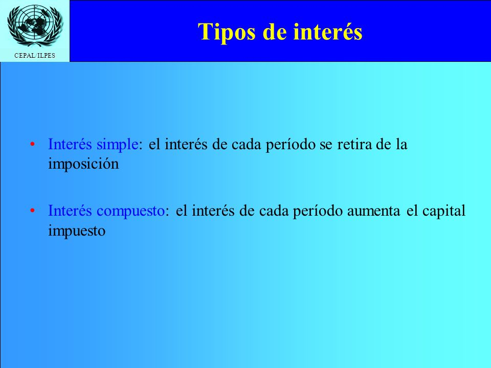 CEPAL/ILPES Tipos de interés Interés simple: el interés de cada período se retira de la imposición Interés compuesto: el interés de cada período aumen