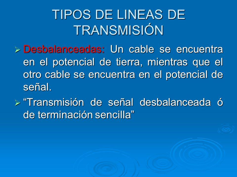 TIPOS DE LINEAS DE TRANSMISIÓN Desbalanceadas: Un cable se encuentra en el potencial de tierra, mientras que el otro cable se encuentra en el potencial de señal.