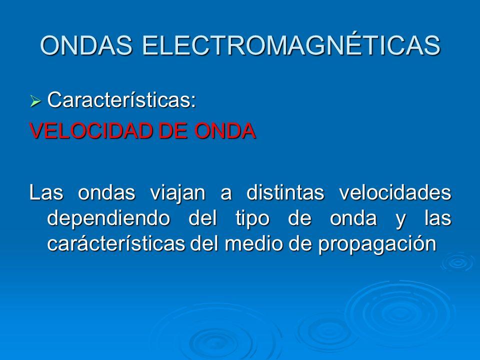 ONDAS ELECTROMAGNÉTICAS Características: Características: VELOCIDAD DE ONDA Las ondas viajan a distintas velocidades dependiendo del tipo de onda y las carácterísticas del medio de propagación