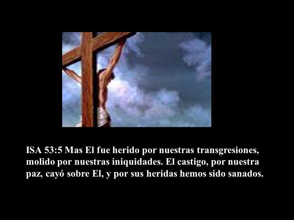 ISA 53:5 Mas El fue herido por nuestras transgresiones, molido por nuestras iniquidades. El castigo, por nuestra paz, cayó sobre El, y por sus heridas