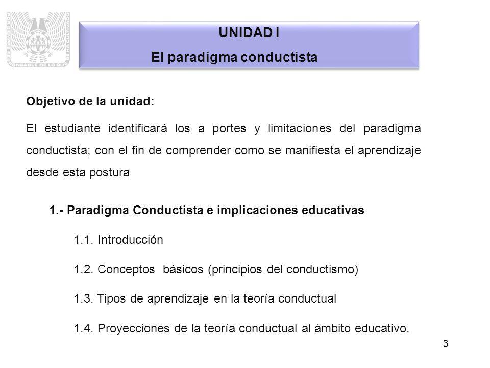3 UNIDAD I El paradigma conductista UNIDAD I El paradigma conductista Objetivo de la unidad: El estudiante identificará los a portes y limitaciones de