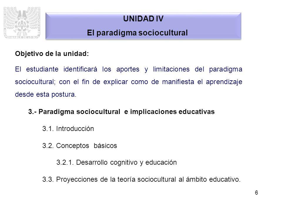 6 UNIDAD IV El paradigma sociocultural UNIDAD IV El paradigma sociocultural Objetivo de la unidad: El estudiante identificará los aportes y limitacion