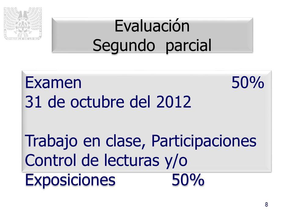 8 Evaluación Segundo parcial Evaluación Segundo parcial Examen 50% 31 de octubre del 2012 Trabajo en clase, Participaciones Control de lecturas y/o Ex