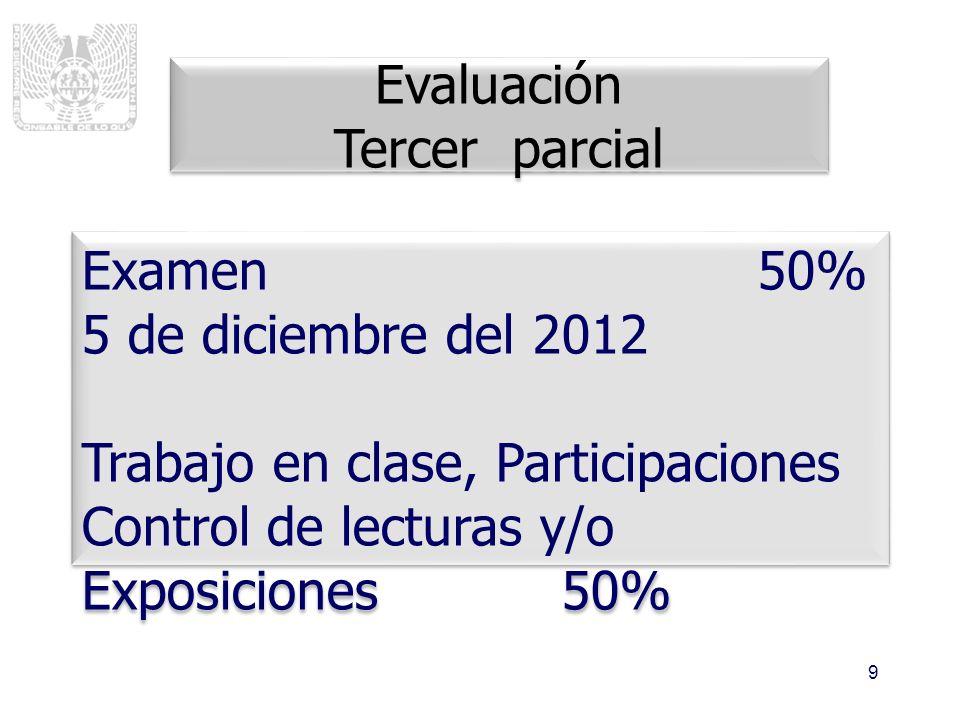 9 Evaluación Tercer parcial Evaluación Tercer parcial Examen 50% 5 de diciembre del 2012 Trabajo en clase, Participaciones Control de lecturas y/o Exp