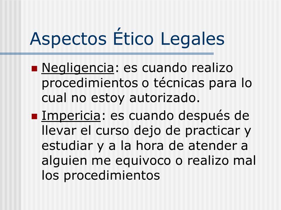 Aspectos Ético Legales Negligencia: es cuando realizo procedimientos o técnicas para lo cual no estoy autorizado.