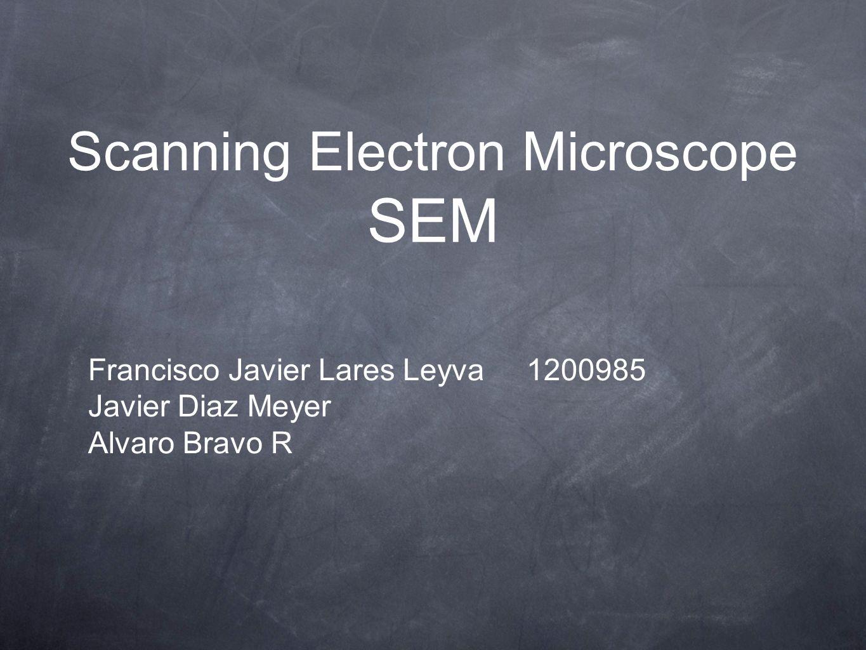 Scanning Electron Microscope SEM Francisco Javier Lares Leyva 1200985 Javier Diaz Meyer Alvaro Bravo R