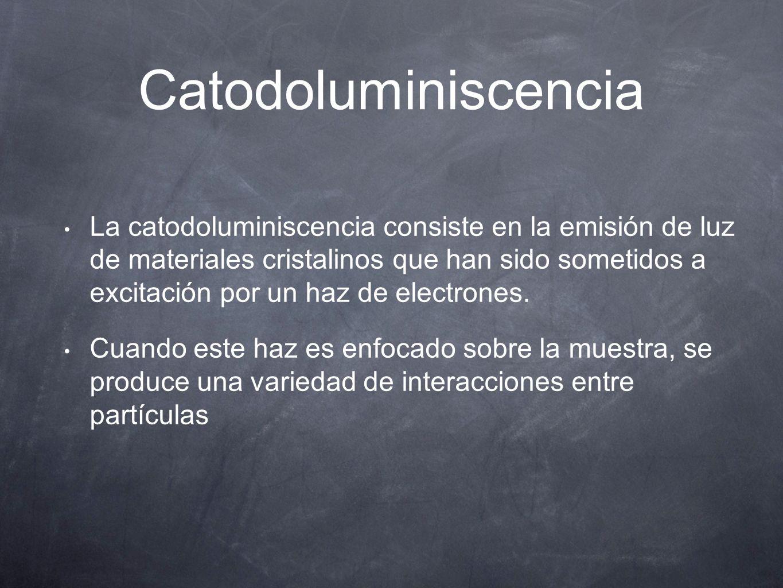 Catodoluminiscencia La catodoluminiscencia consiste en la emisión de luz de materiales cristalinos que han sido sometidos a excitación por un haz de e