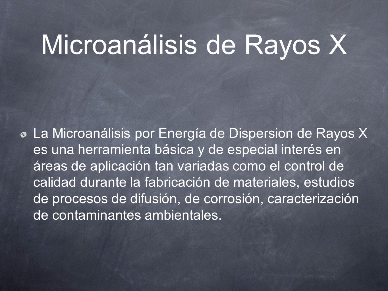 Microanálisis de Rayos X La Microanálisis por Energía de Dispersion de Rayos X es una herramienta básica y de especial interés en áreas de aplicación
