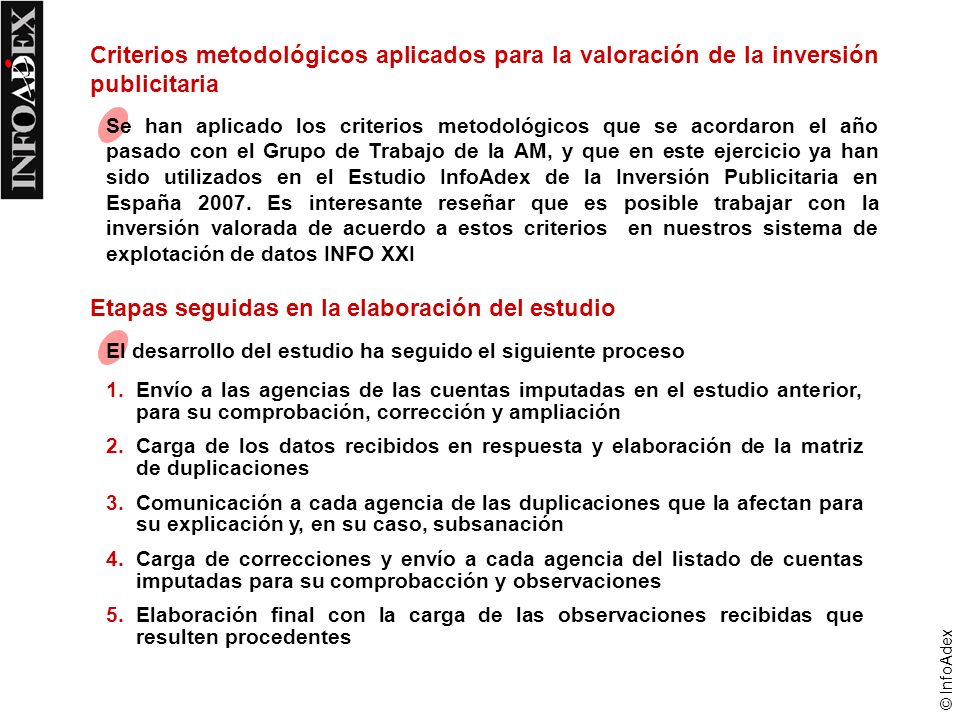 © InfoAdex Criterios metodológicos aplicados para la valoración de la inversión publicitaria Se han aplicado los criterios metodológicos que se acordaron el año pasado con el Grupo de Trabajo de la AM, y que en este ejercicio ya han sido utilizados en el Estudio InfoAdex de la Inversión Publicitaria en España 2007.