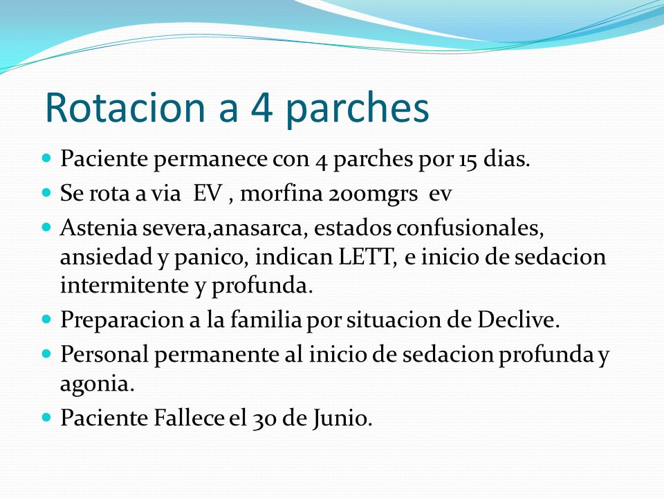 Rotacion a 4 parches Paciente permanece con 4 parches por 15 dias. Se rota a via EV, morfina 200mgrs ev Astenia severa,anasarca, estados confusionales