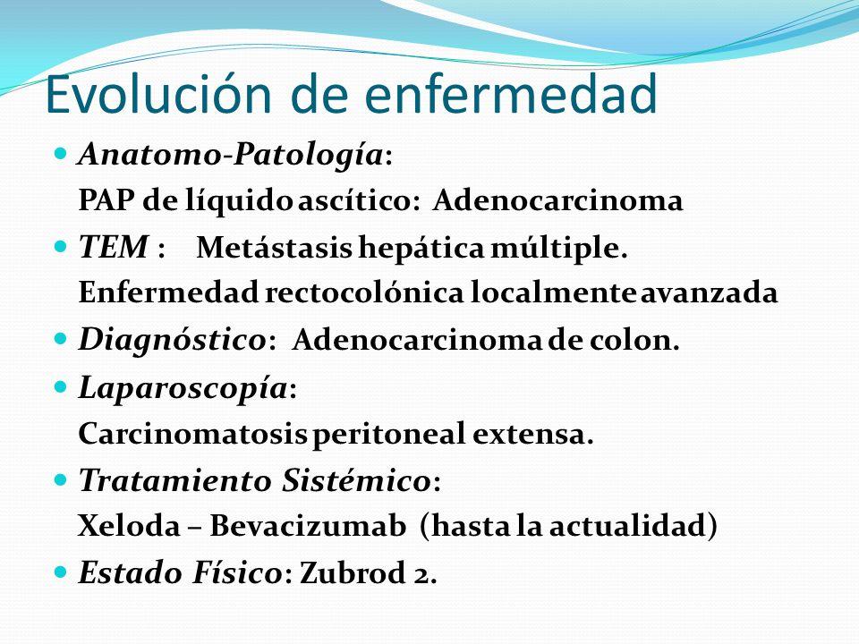 Evolución de enfermedad Anatomo-Patología : PAP de líquido ascítico: Adenocarcinoma TEM : Metástasis hepática múltiple. Enfermedad rectocolónica local