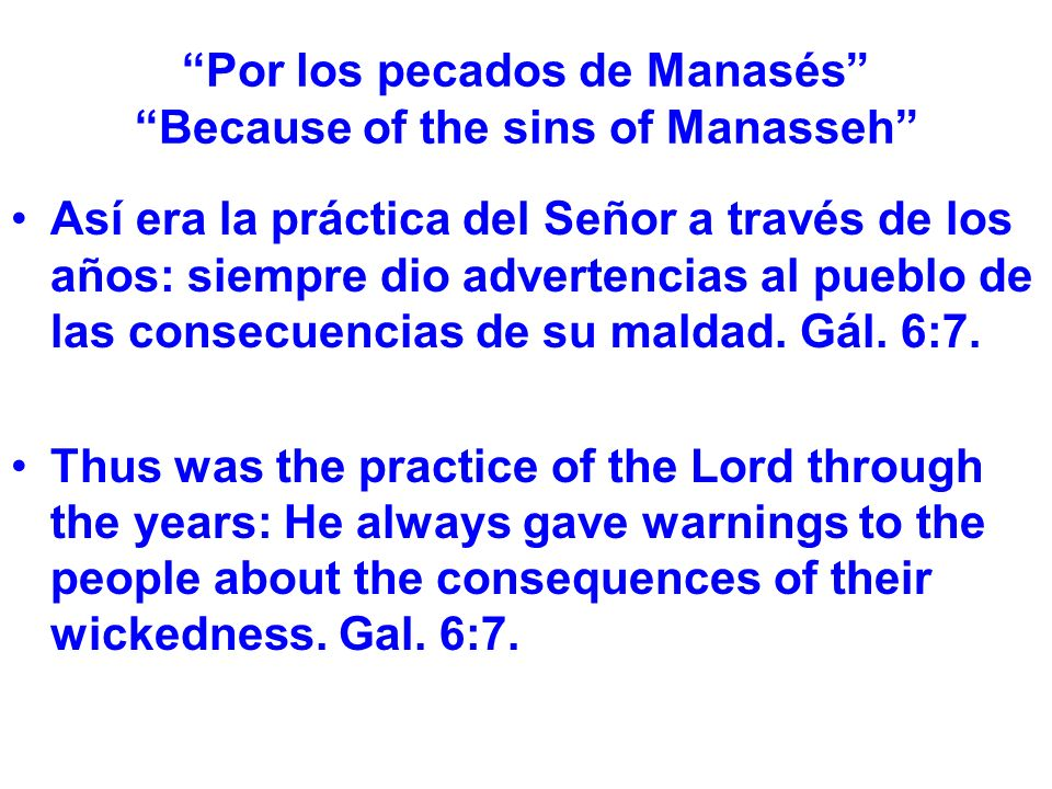 Por los pecados de Manasés Because of the sins of Manasseh Así era la práctica del Señor a través de los años: siempre dio advertencias al pueblo de las consecuencias de su maldad.