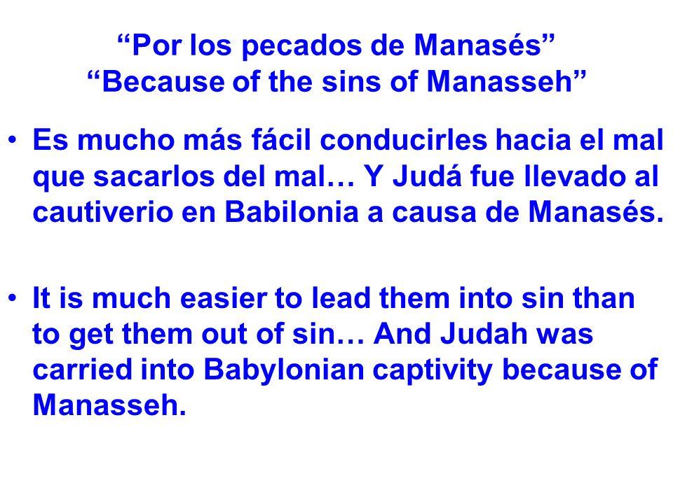 Por los pecados de Manasés Because of the sins of Manasseh Es mucho más fácil conducirles hacia el mal que sacarlos del mal… Y Judá fue llevado al cau