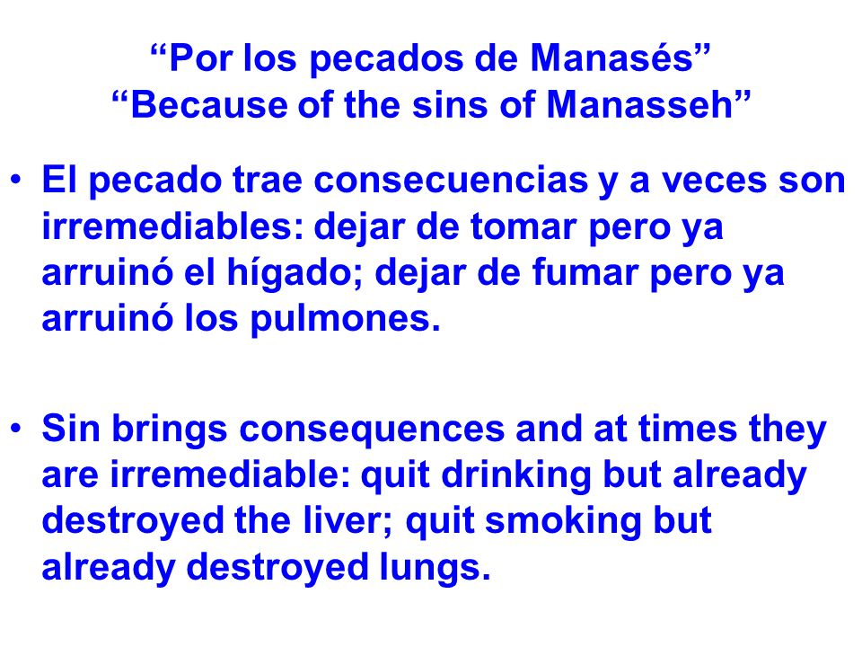 Por los pecados de Manasés Because of the sins of Manasseh El pecado trae consecuencias y a veces son irremediables: dejar de tomar pero ya arruinó el hígado; dejar de fumar pero ya arruinó los pulmones.