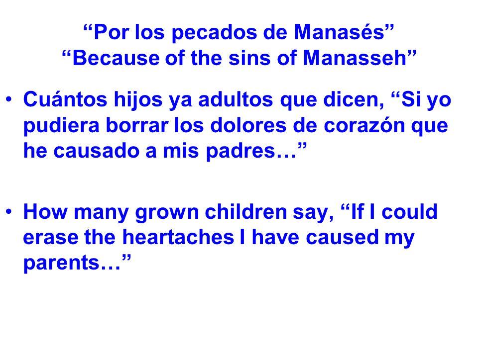 Por los pecados de Manasés Because of the sins of Manasseh Cuántos hijos ya adultos que dicen, Si yo pudiera borrar los dolores de corazón que he caus