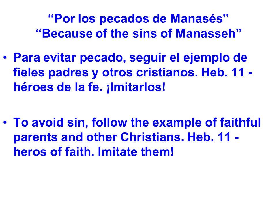Por los pecados de Manasés Because of the sins of Manasseh Para evitar pecado, seguir el ejemplo de fieles padres y otros cristianos. Heb. 11 - héroes