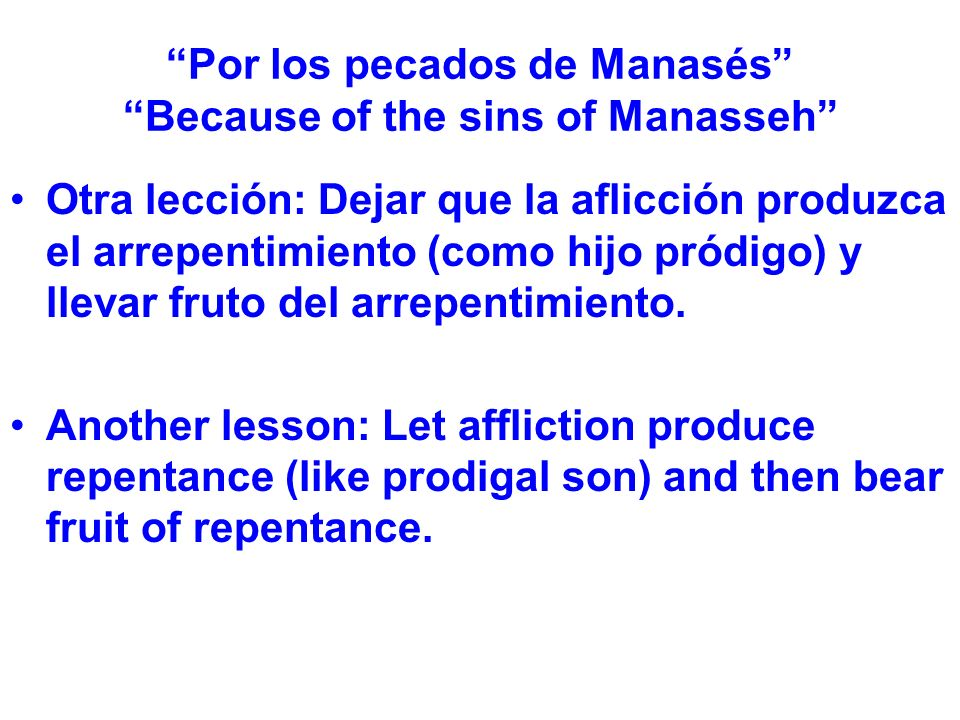 Por los pecados de Manasés Because of the sins of Manasseh Otra lección: Dejar que la aflicción produzca el arrepentimiento (como hijo pródigo) y llevar fruto del arrepentimiento.