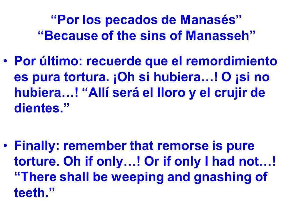 Por los pecados de Manasés Because of the sins of Manasseh Por último: recuerde que el remordimiento es pura tortura. ¡Oh si hubiera…! O ¡si no hubier